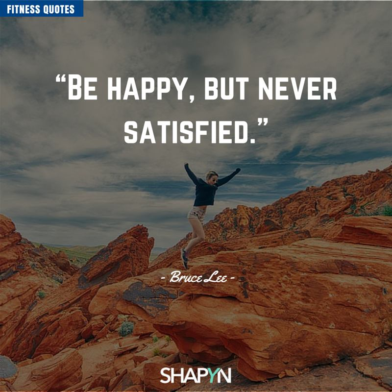be happy but never satisfied